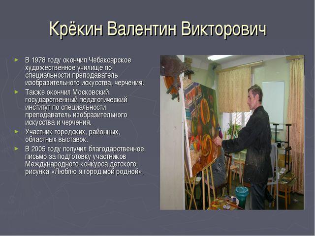 Крёкин Валентин Викторович В 1978 году окончил Чебаксарское художественное уч...