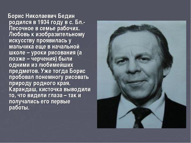 Борис Николаевич Бедин родился в 1934 году в с. Бл.-Песочное в семье рабочих...