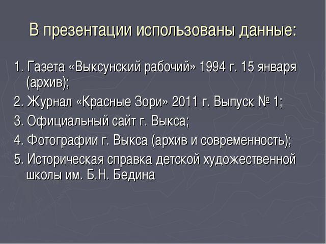 В презентации использованы данные: 1. Газета «Выксунский рабочий» 1994 г. 15...