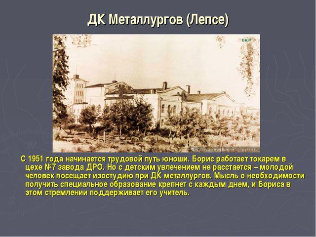 ДК Металлургов (Лепсе) С 1951 года начинается трудовой путь юноши. Борис рабо...