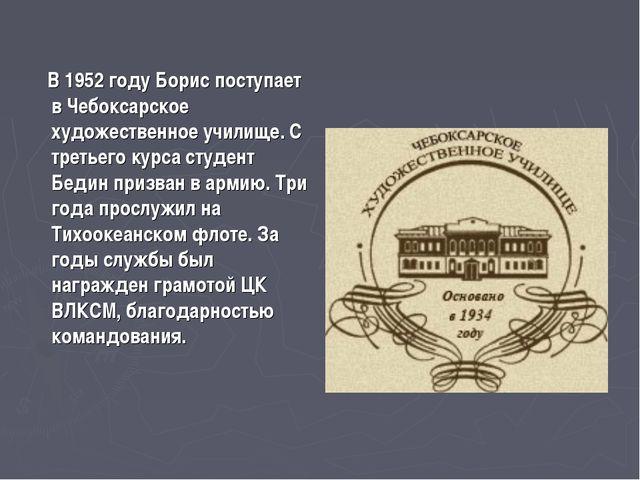 В 1952 году Борис поступает в Чебоксарское художественное училище. С третьег...