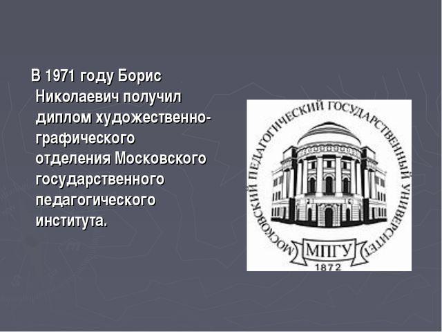 В 1971 году Борис Николаевич получил диплом художественно-графического отдел...