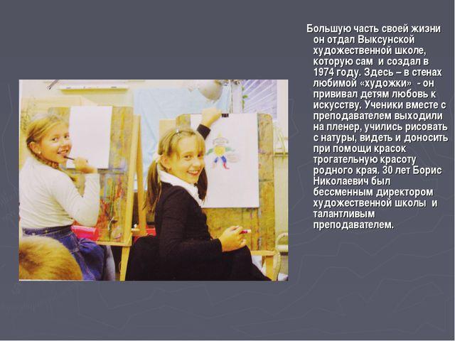Большую часть своей жизни он отдал Выксунской художественной школе, которую...