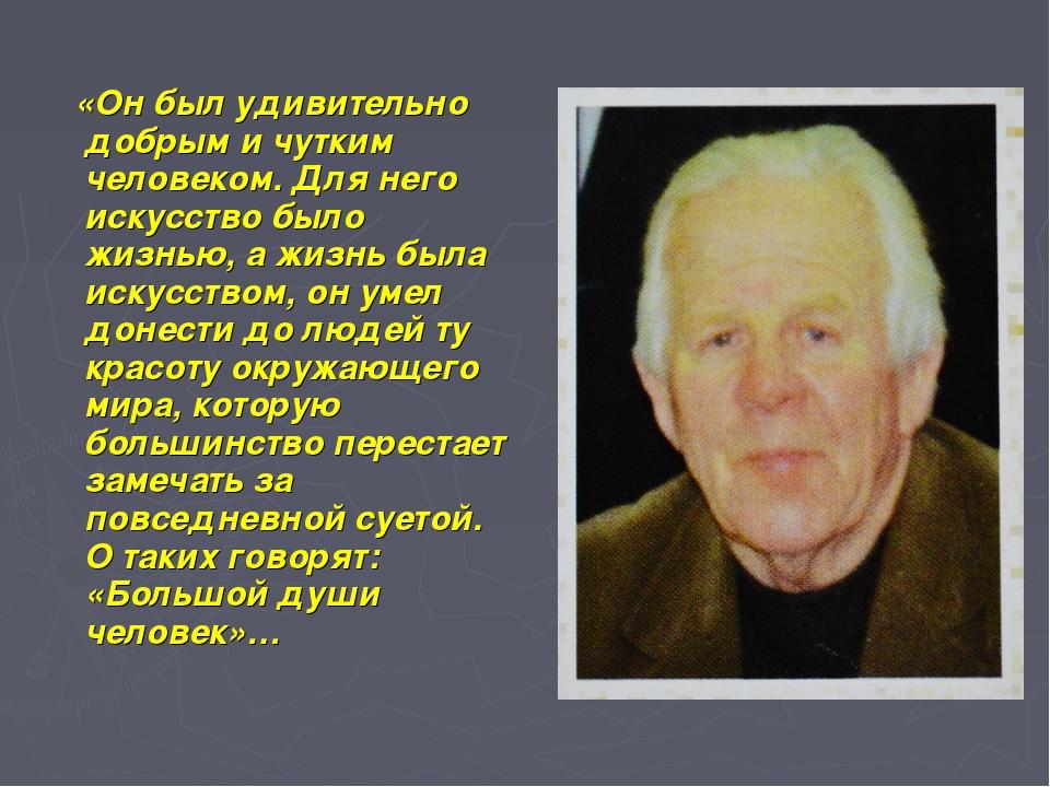 «Он был удивительно добрым и чутким человеком. Для него искусство было жизнь...