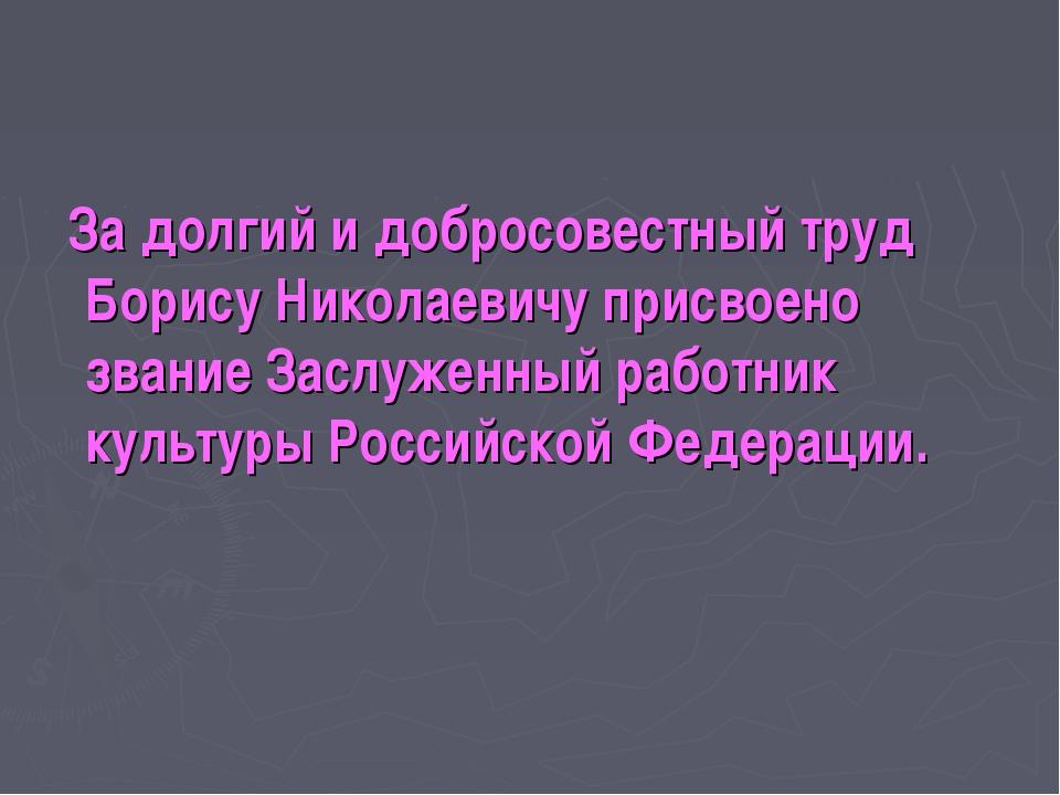 За долгий и добросовестный труд Борису Николаевичу присвоено звание Заслужен...