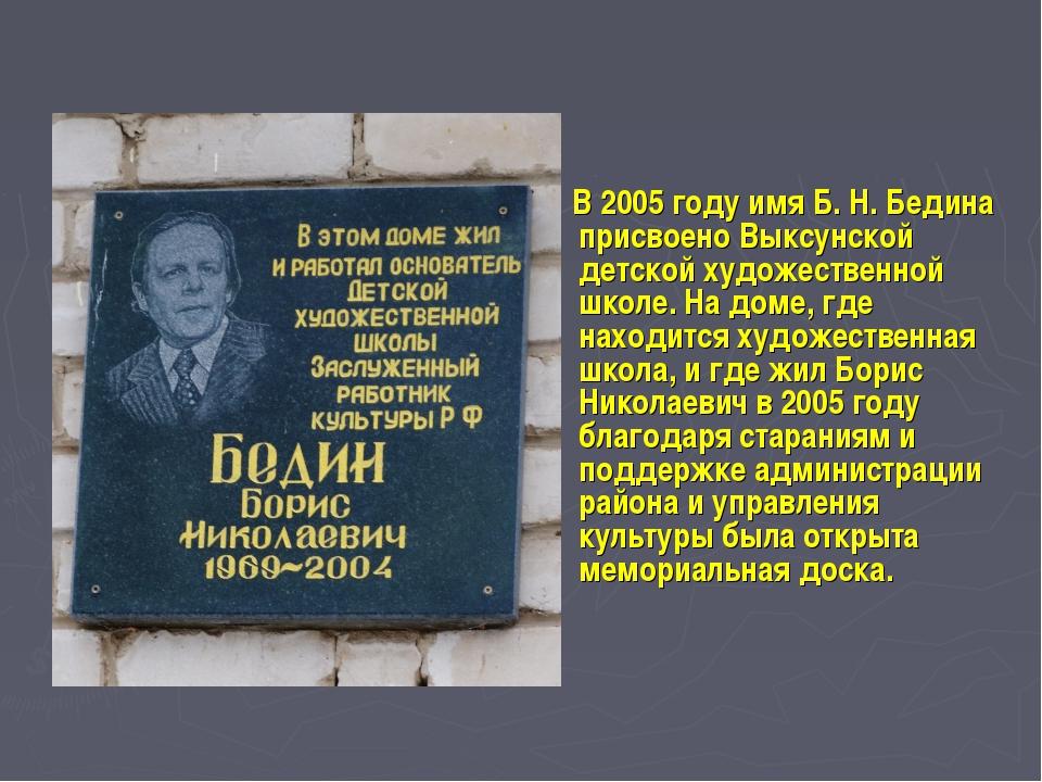 В 2005 году имя Б. Н. Бедина присвоено Выксунской детской художественной шко...