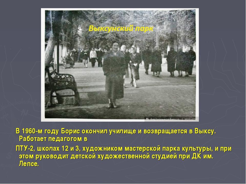 В 1960-м году Борис окончил училище и возвращается в Выксу. Работает педагог...