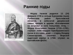 Ранние годы Фёдор Ушаков родился 13 (24) февраля 1745 в сельце Бурнакова (нын