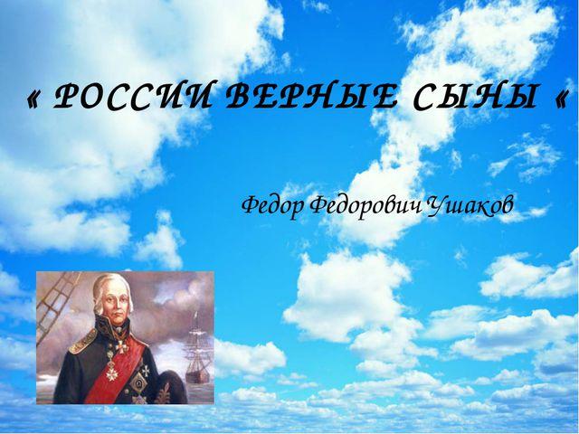 « РОССИИ ВЕРНЫЕ СЫНЫ « Федор Федорович Ушаков
