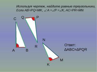 Используя чертеж, найдите равные треугольники, Если AB=PQ=MK,  A =P =K, AC