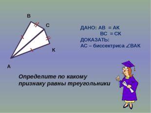 А В С К ДАНО: АВ = АК ВС = СК ДОКАЗАТЬ: АС – биссектриса ВАК Определите по