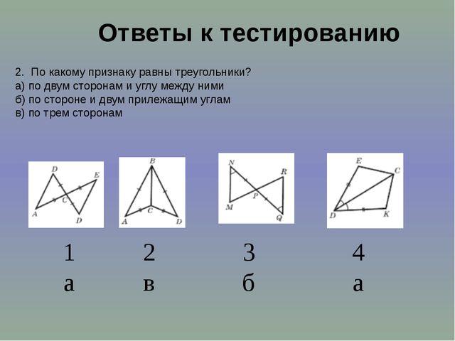 Ответы к тестированию 2. По какому признаку равны треугольники? а) по двум ст...