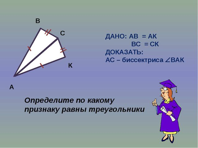 А В С К ДАНО: АВ = АК ВС = СК ДОКАЗАТЬ: АС – биссектриса ВАК Определите по...