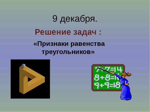 9 декабря. Решение задач : «Признаки равенства треугольников»
