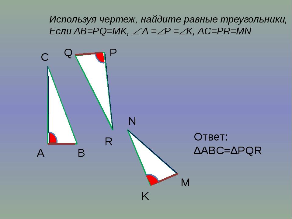 Используя чертеж, найдите равные треугольники, Если AB=PQ=MK,  A =P =K, AC...
