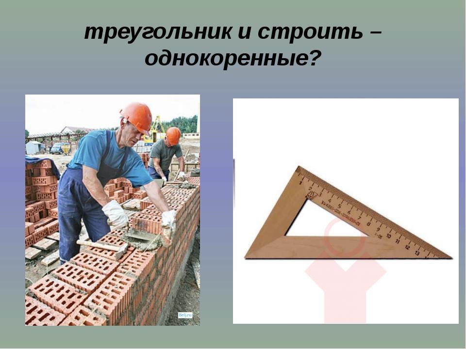 треугольник и строить – однокоренные?