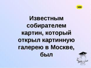 Известным собирателем картин, который открыл картинную галерею в Москве, был