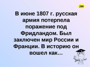 В июне 1807 г. русская армия потерпела поражение под Фридландом. Был заключен
