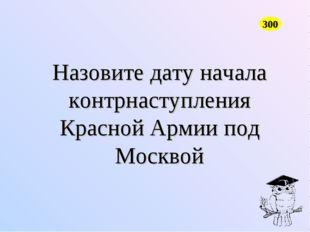 Назовите дату начала контрнаступления Красной Армии под Москвой 300