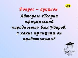 Вопрос – аукцион Автором «Теории официальной народности» был Уваров, а какие