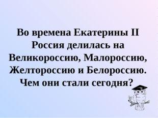 Во времена Екатерины II Россия делилась на Великороссию, Малороссию, Желторо