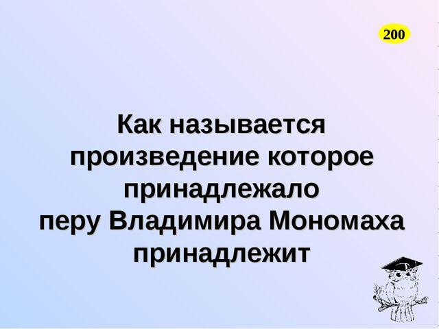 Как называется произведение которое принадлежало перу Владимира Мономаха прин...