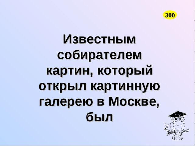 Известным собирателем картин, который открыл картинную галерею в Москве, был...