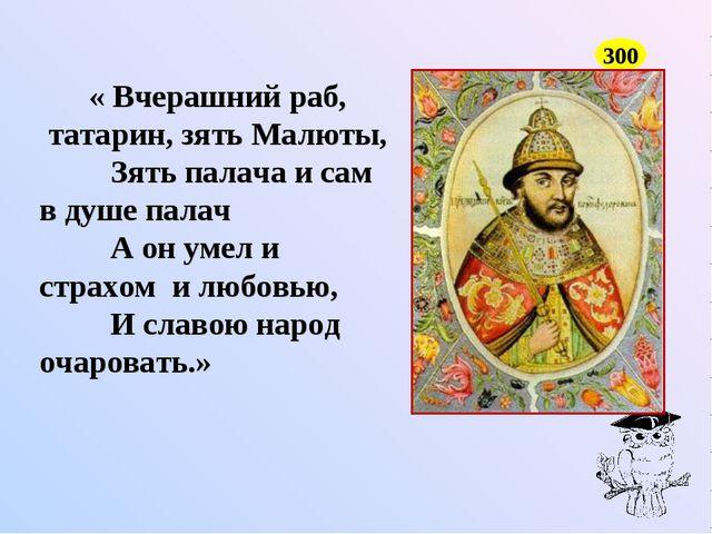 300 « Вчерашний раб, татарин, зять Малюты, Зять палача и сам в душе палач А о...