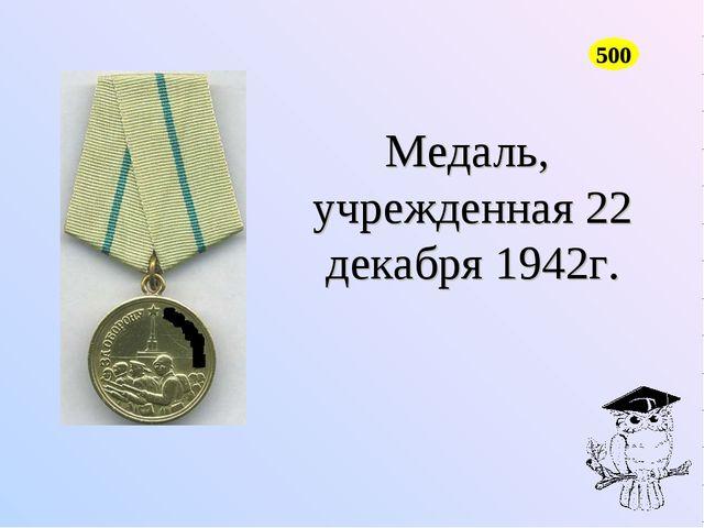 500 Медаль, учрежденная 22 декабря 1942г.