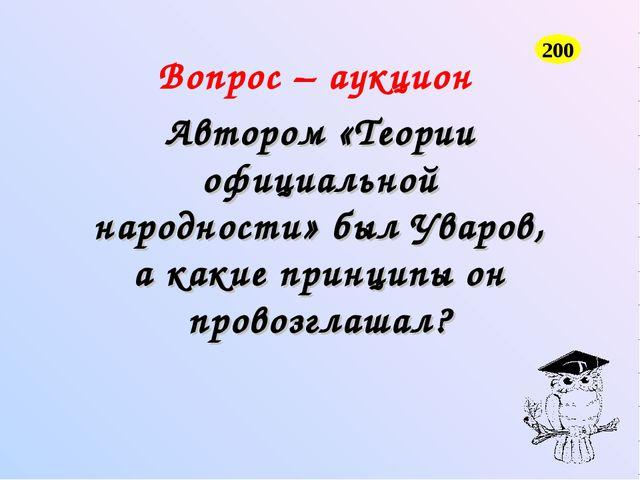 Вопрос – аукцион Автором «Теории официальной народности» был Уваров, а какие...