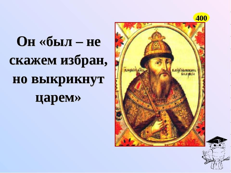 Он «был – не скажем избран, но выкрикнут царем» 400