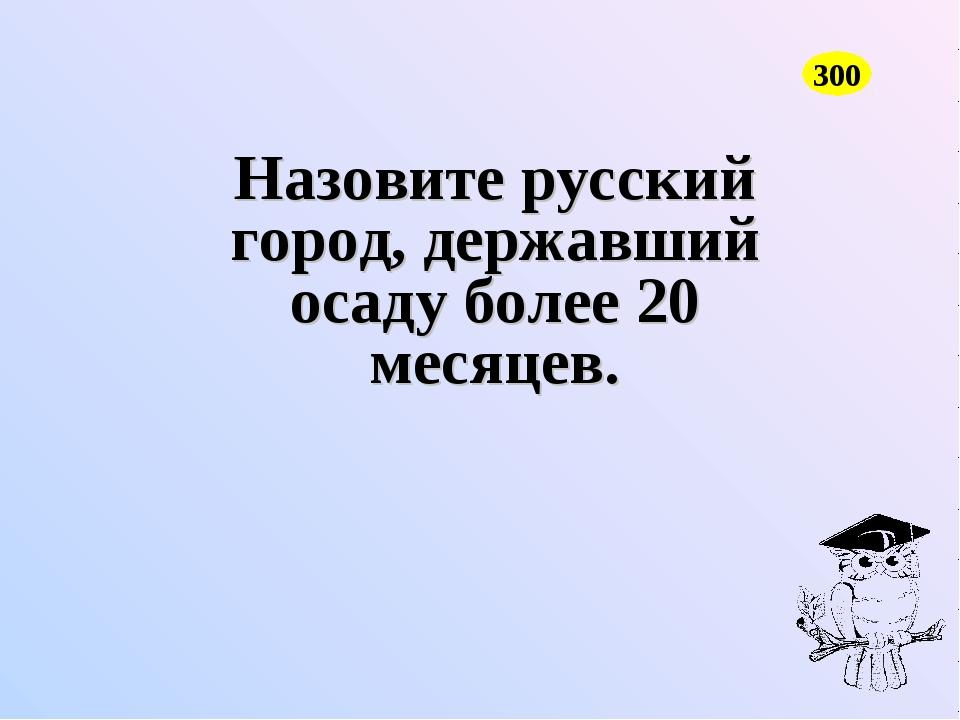 Назовите русский город, державший осаду более 20 месяцев. 300