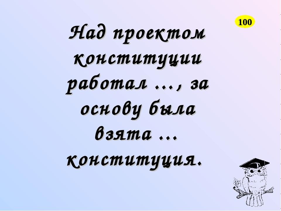 Над проектом конституции работал …, за основу была взята … конституция. 100
