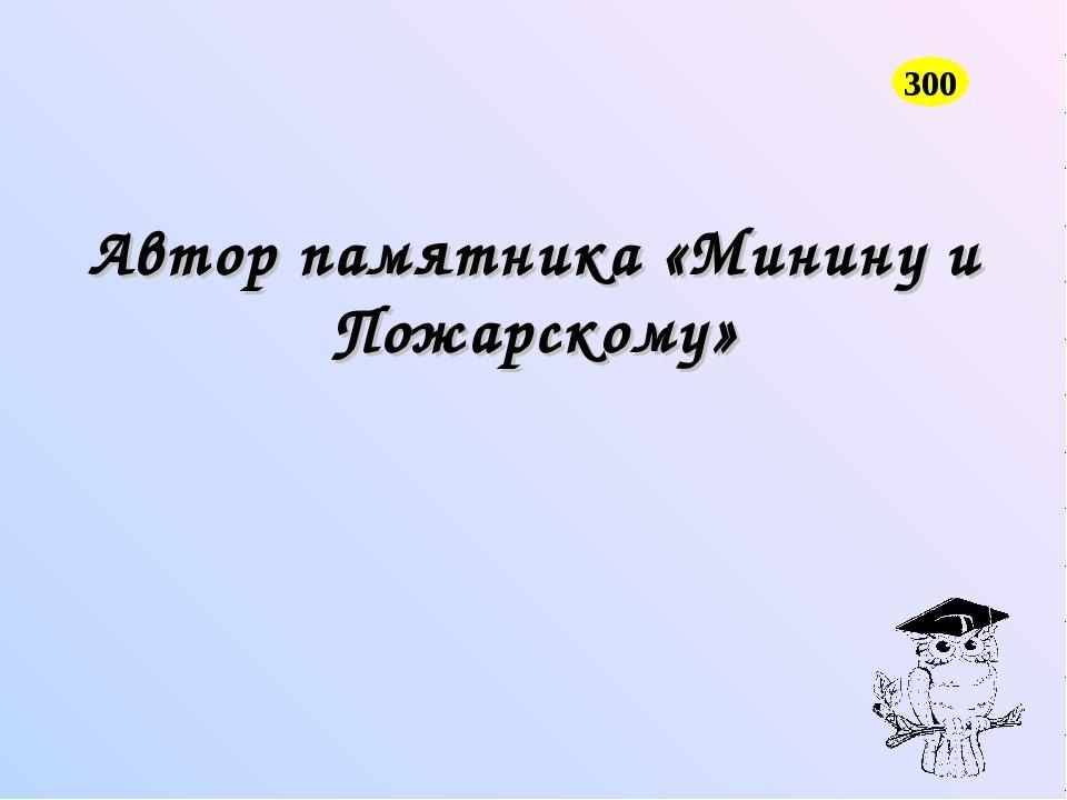 Автор памятника «Минину и Пожарскому» 300