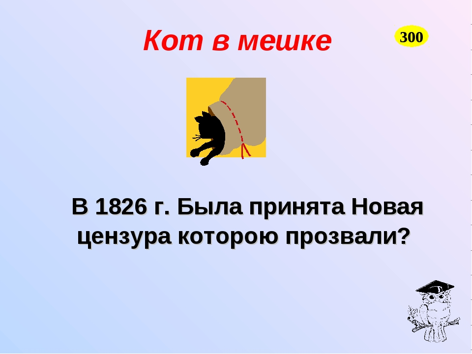 Кот в мешке В 1826 г. Была принята Новая цензура которою прозвали? 300