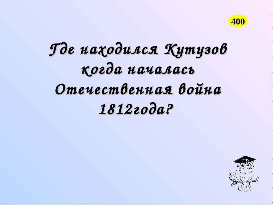 Где находился Кутузов когда началась Отечественная война 1812года? 400