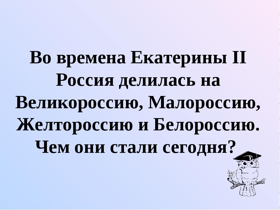 Во времена Екатерины II Россия делилась на Великороссию, Малороссию, Желторо...