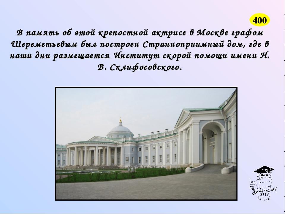 В память об этой крепостной актрисе в Москве графом Шереметьевым был построен...