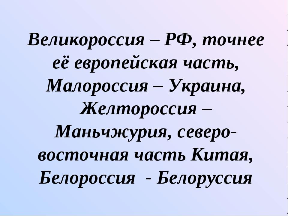 Великороссия – РФ, точнее её европейская часть, Малороссия – Украина, Желторо...