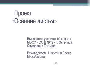 Проект «Осенние листья» Выполнила ученица 1б класса МБОУ «СОШ №19» г. Энгель