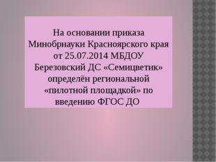 На основании приказа Минобрнауки Красноярского края от 25.07.2014 МБДОУ Берез