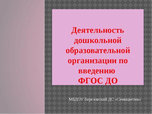 Деятельность дошкольной образовательной организации по введению ФГОС ДО МБДО...
