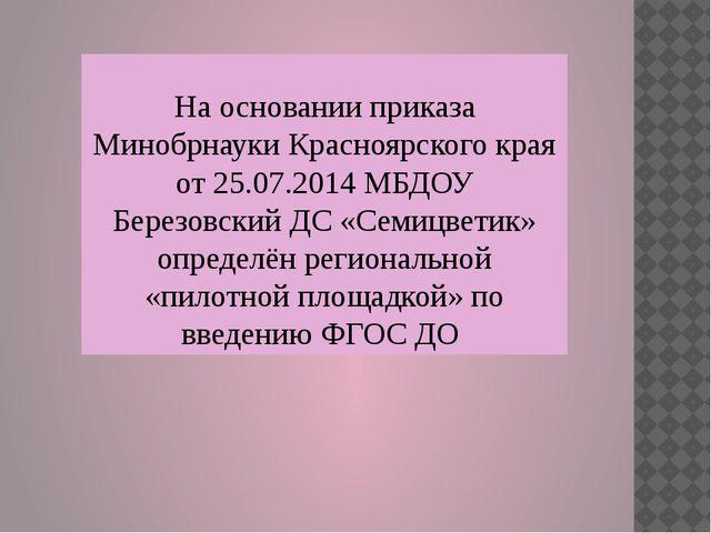 На основании приказа Минобрнауки Красноярского края от 25.07.2014 МБДОУ Берез...