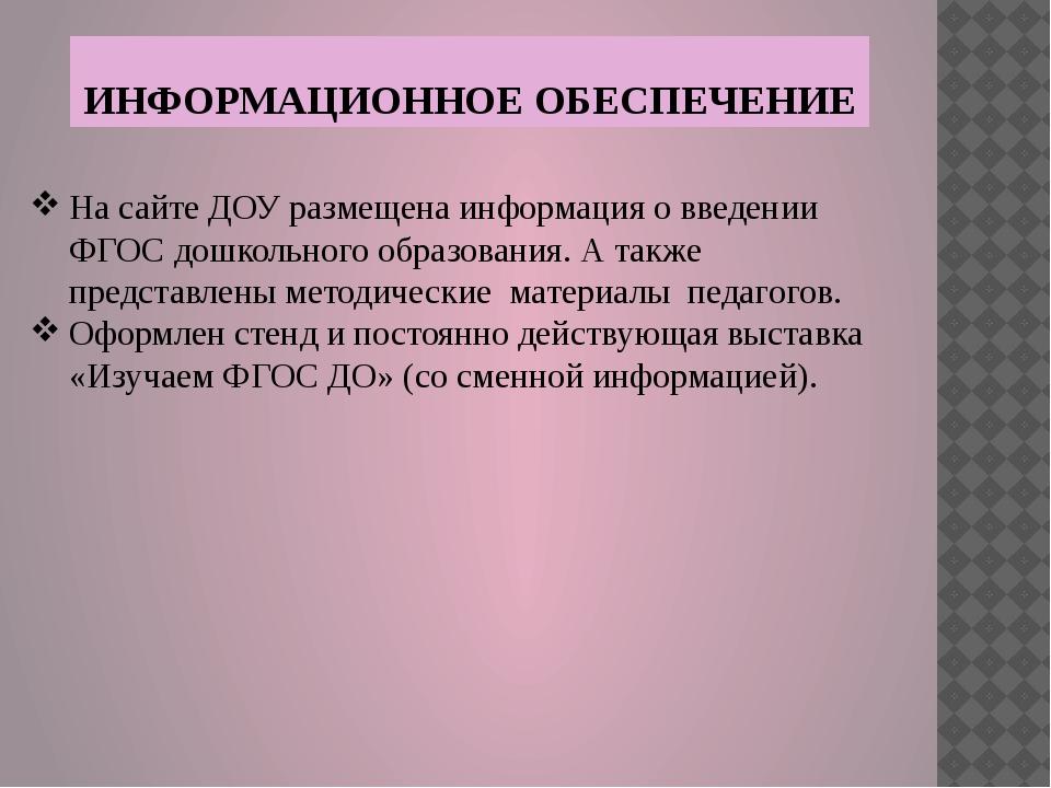 ИНФОРМАЦИОННОЕ ОБЕСПЕЧЕНИЕ На сайте ДОУ размещена информация о введении ФГОС...