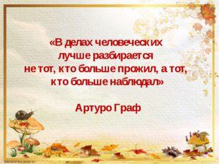 «В делах человеческих лучше разбирается не тот, кто больше прожил, а тот, кт