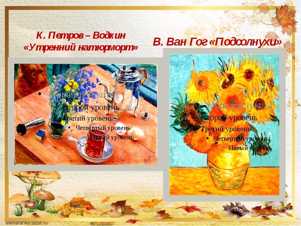 К. Петров – Водкин «Утренний натюрморт» В. Ван Гог «Подсолнухи»