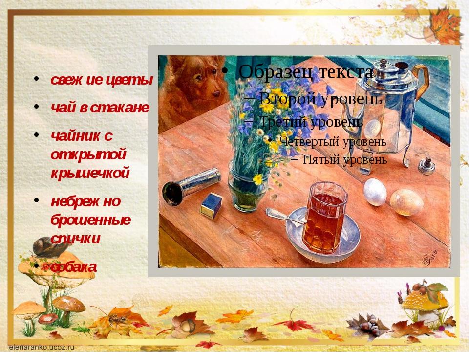 свежие цветы чай в стакане чайник с открытой крышечкой небрежно брошенные сп...