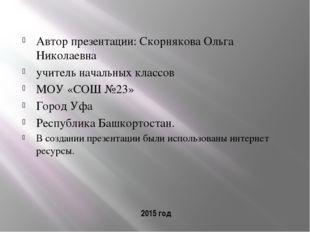 2015 год Автор презентации: Скорнякова Ольга Николаевна учитель начальных кла