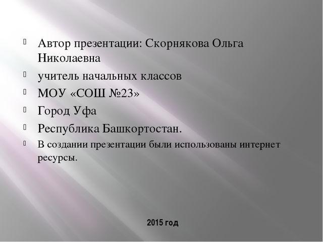2015 год Автор презентации: Скорнякова Ольга Николаевна учитель начальных кла...
