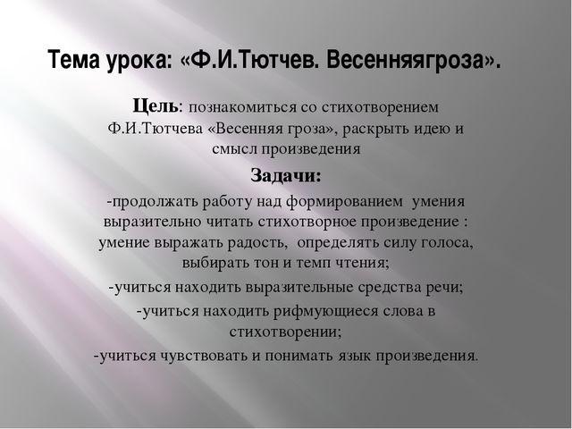 Тема урока: «Ф.И.Тютчев. Весенняягроза». Цель: познакомиться со стихотворение...